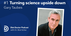 The Very First Episode of the Diet Doctor Podcast: Gary Taubes